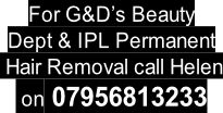 For G&D's Beauty Dept & IPL Permanent  Hair Removal call Helen  on 07956813233