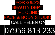 FOR G&D'S  BEAUTY DEPT   IPL CLINIC FACE & BODY STUDIO  CALL HELEN ON   07956 813 233